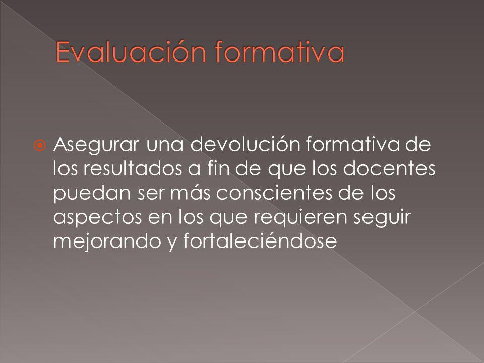 Asegurar una devolución formativa de los resultados a fin de que los docentes puedan ser más conscientes de los aspectos en los que requieren seguir m