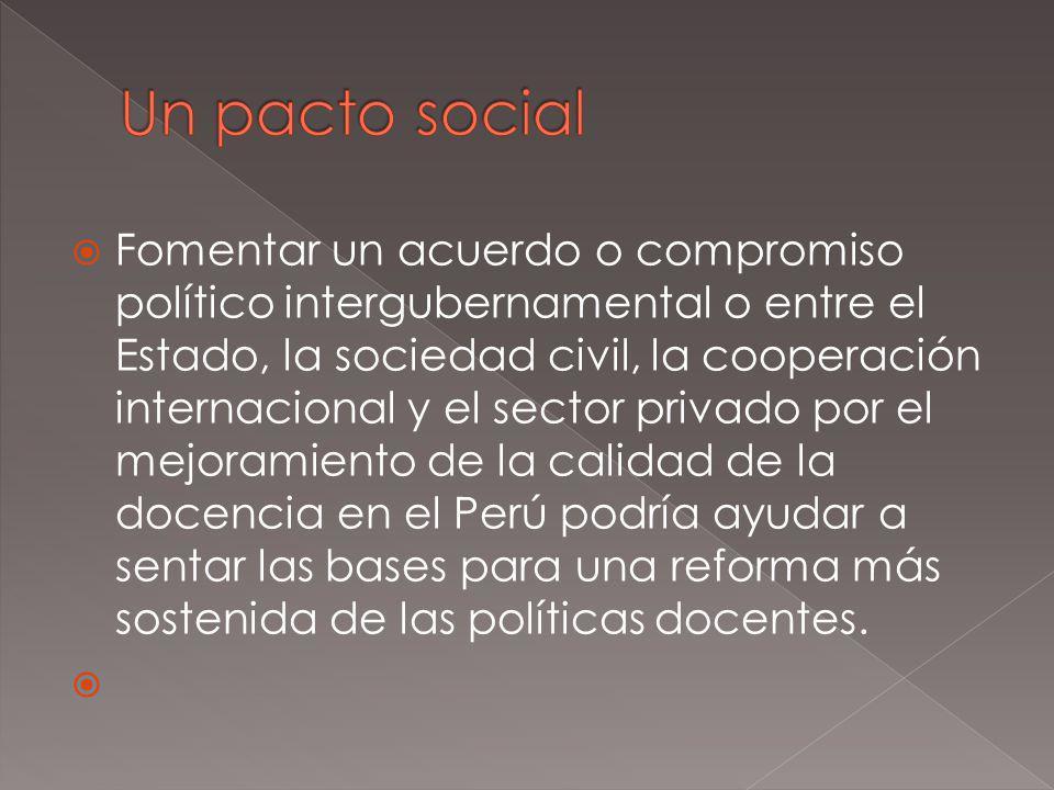 Fomentar un acuerdo o compromiso político intergubernamental o entre el Estado, la sociedad civil, la cooperación internacional y el sector privado por el mejoramiento de la calidad de la docencia en el Perú podría ayudar a sentar las bases para una reforma más sostenida de las políticas docentes.