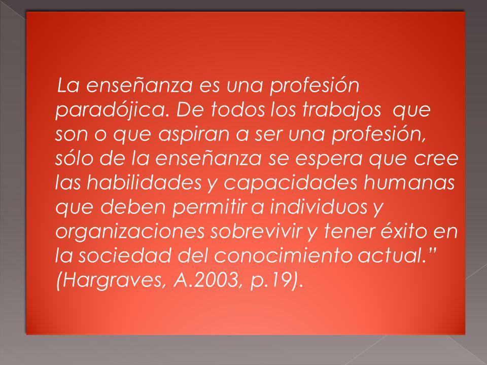 La enseñanza es una profesión paradójica. De todos los trabajos que son o que aspiran a ser una profesión, sólo de la enseñanza se espera que cree las