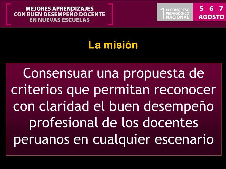La misión Consensuar una propuesta de criterios que permitan reconocer con claridad el buen desempeño profesional de los docentes peruanos en cualquie