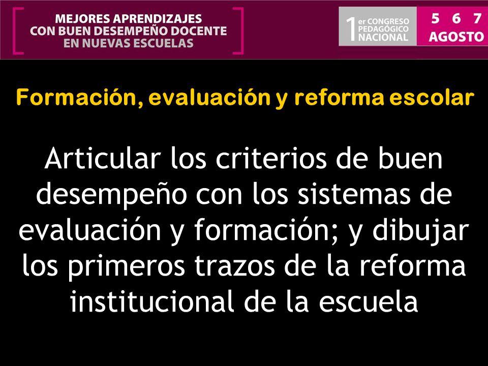 Formación, evaluación y reforma escolar Articular los criterios de buen desempeño con los sistemas de evaluación y formación; y dibujar los primeros t