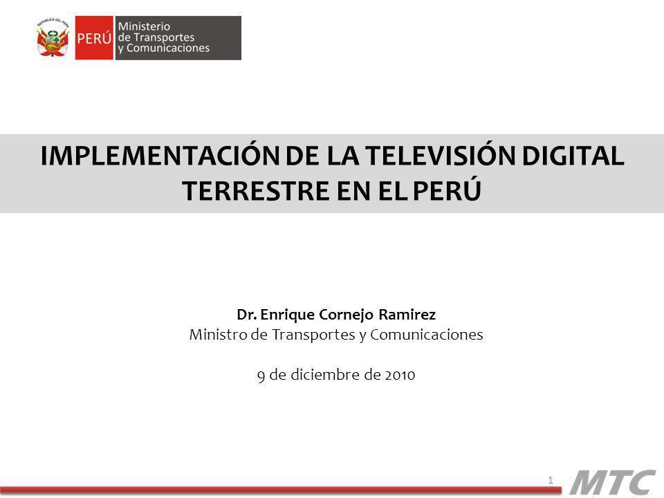 IMPLEMENTACIÓN DE LA TELEVISIÓN DIGITAL TERRESTRE EN EL PERÚ 1 Dr. Enrique Cornejo Ramirez Ministro de Transportes y Comunicaciones 9 de diciembre de