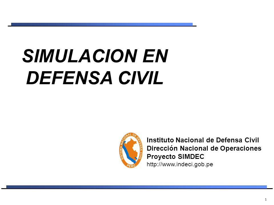 1 SIMULACION EN DEFENSA CIVIL Instituto Nacional de Defensa Civil Dirección Nacional de Operaciones Proyecto SIMDEC http://www.indeci.gob.pe