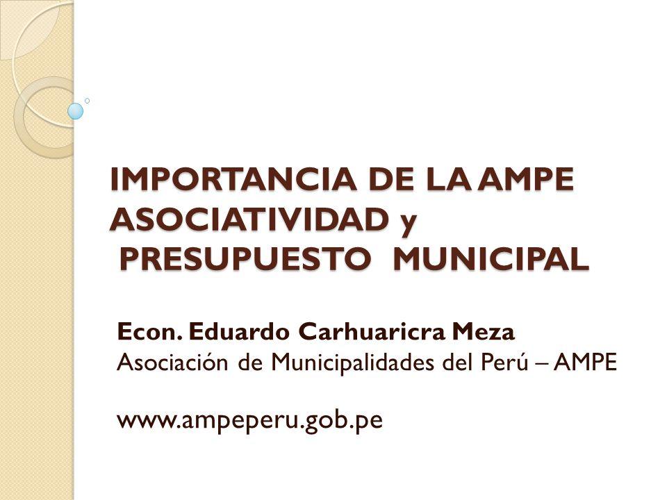 IMPORTANCIA DE LA AMPE ASOCIATIVIDAD y PRESUPUESTO MUNICIPAL Econ. Eduardo Carhuaricra Meza Asociación de Municipalidades del Perú – AMPE www.ampeperu