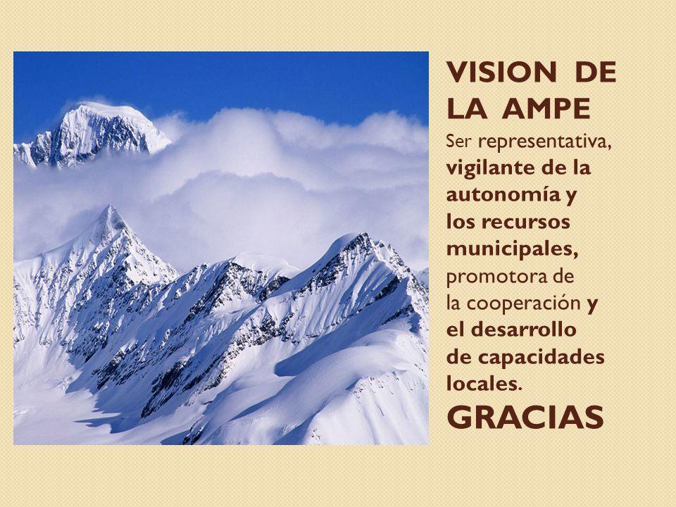 VISION DE LA AMPE Ser representativa, vigilante de la autonomía y los recursos municipales, promotora de la cooperación y el desarrollo de capacidades
