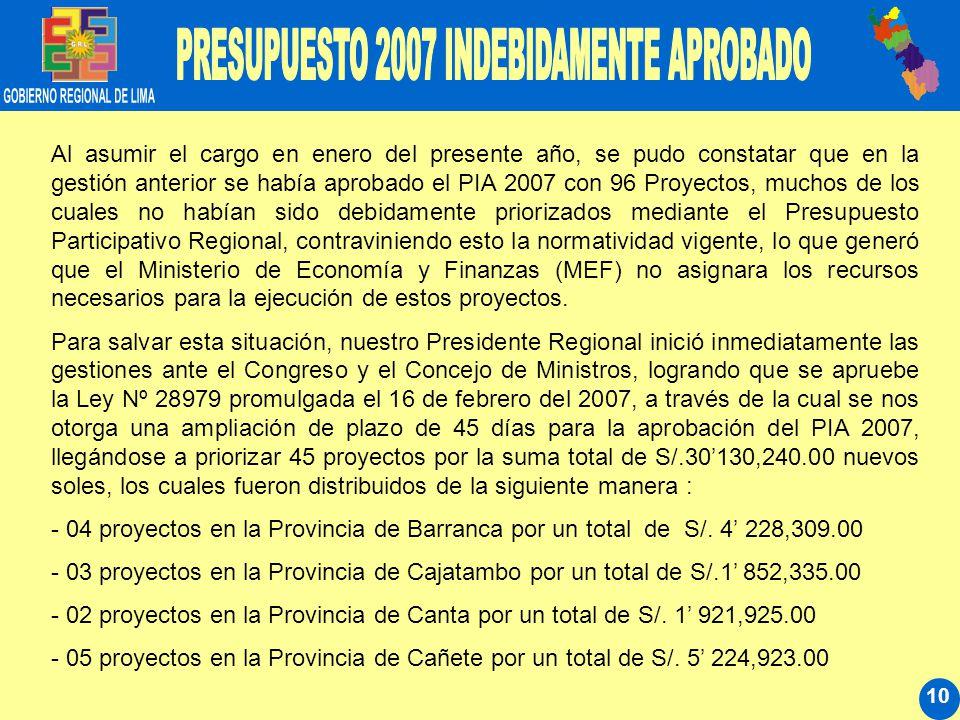 10 Al asumir el cargo en enero del presente año, se pudo constatar que en la gestión anterior se había aprobado el PIA 2007 con 96 Proyectos, muchos de los cuales no habían sido debidamente priorizados mediante el Presupuesto Participativo Regional, contraviniendo esto la normatividad vigente, lo que generó que el Ministerio de Economía y Finanzas (MEF) no asignara los recursos necesarios para la ejecución de estos proyectos.