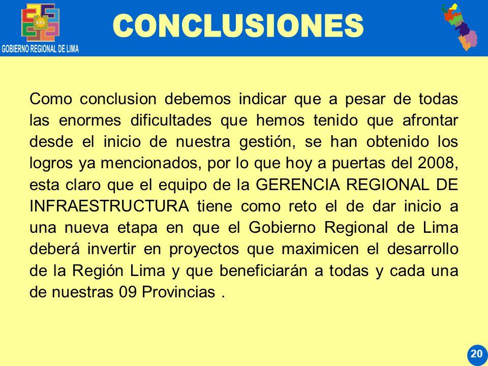 20 Como conclusion debemos indicar que a pesar de todas las enormes dificultades que hemos tenido que afrontar desde el inicio de nuestra gestión, se han obtenido los logros ya mencionados, por lo que hoy a puertas del 2008, esta claro que el equipo de la GERENCIA REGIONAL DE INFRAESTRUCTURA tiene como reto el de dar inicio a una nueva etapa en que el Gobierno Regional de Lima deberá invertir en proyectos que maximicen el desarrollo de la Región Lima y que beneficiarán a todas y cada una de nuestras 09 Provincias.