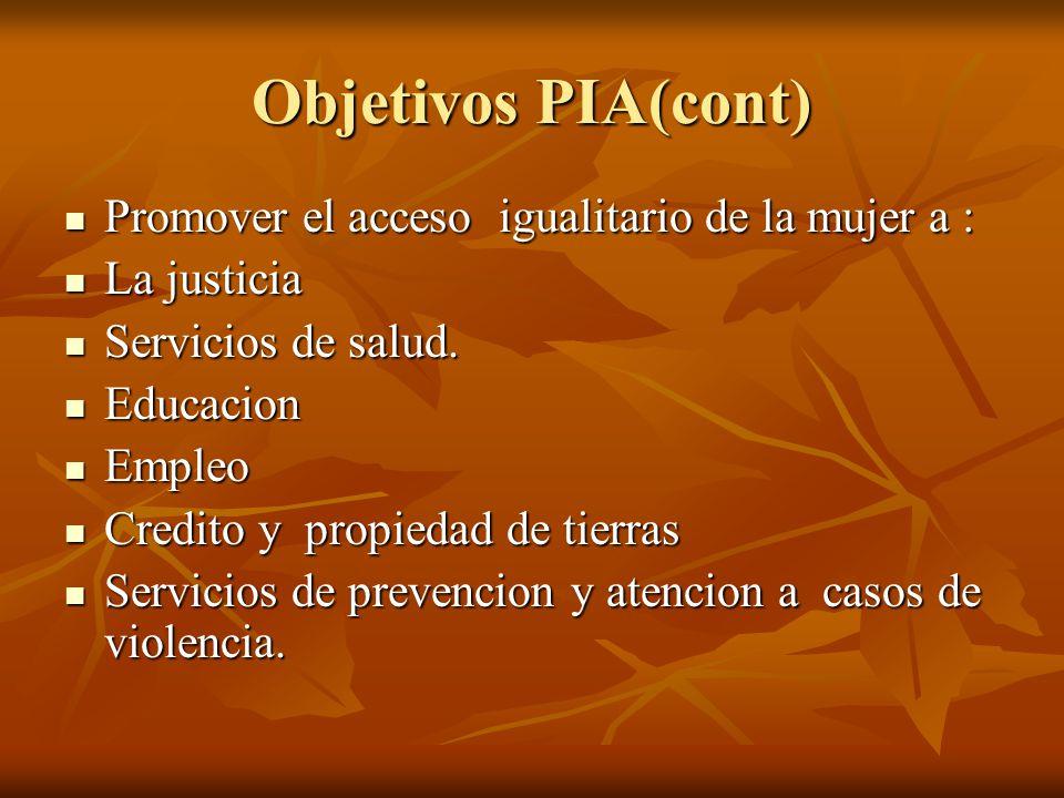 Objetivos PIA(cont) Promover el acceso igualitario de la mujer a : Promover el acceso igualitario de la mujer a : La justicia La justicia Servicios de