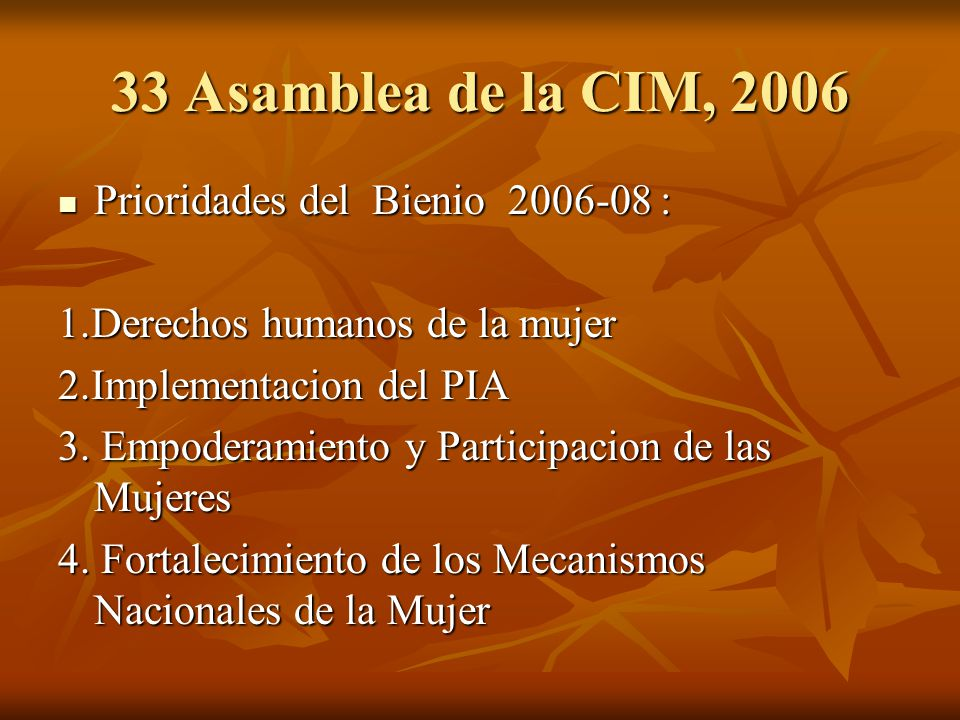 33 Asamblea de la CIM, 2006 Prioridades del Bienio 2006-08 : Prioridades del Bienio 2006-08 : 1.Derechos humanos de la mujer 2.Implementacion del PIA 3.