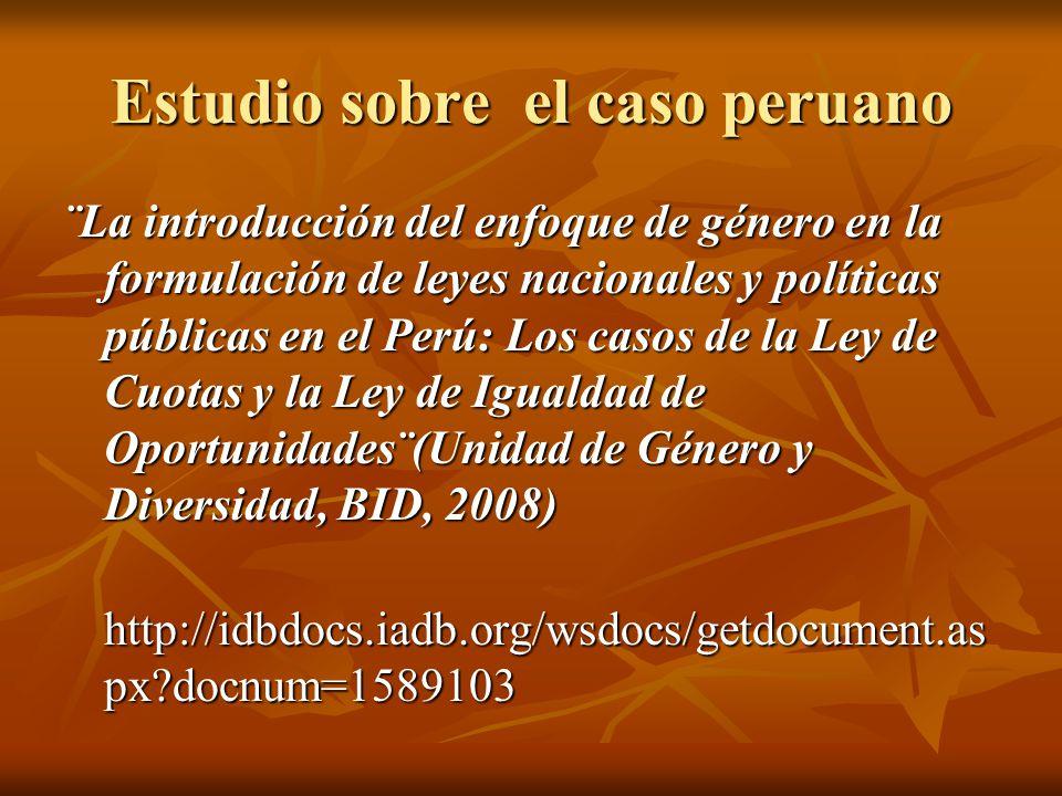 Estudio sobre el caso peruano ¨La introducción del enfoque de género en la formulación de leyes nacionales y políticas públicas en el Perú: Los casos de la Ley de Cuotas y la Ley de Igualdad de Oportunidades¨(Unidad de Género y Diversidad, BID, 2008) http://idbdocs.iadb.org/wsdocs/getdocument.as px?docnum=1589103 http://idbdocs.iadb.org/wsdocs/getdocument.as px?docnum=1589103
