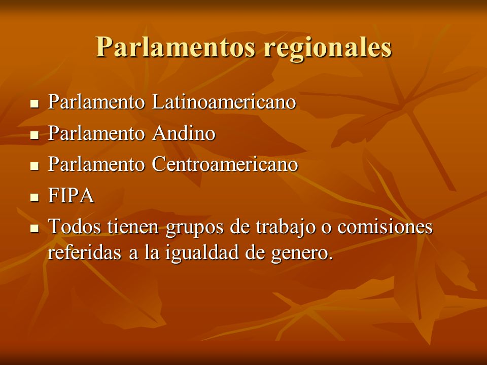 Parlamentos regionales Parlamento Latinoamericano Parlamento Latinoamericano Parlamento Andino Parlamento Andino Parlamento Centroamericano Parlamento Centroamericano FIPA FIPA Todos tienen grupos de trabajo o comisiones referidas a la igualdad de genero.