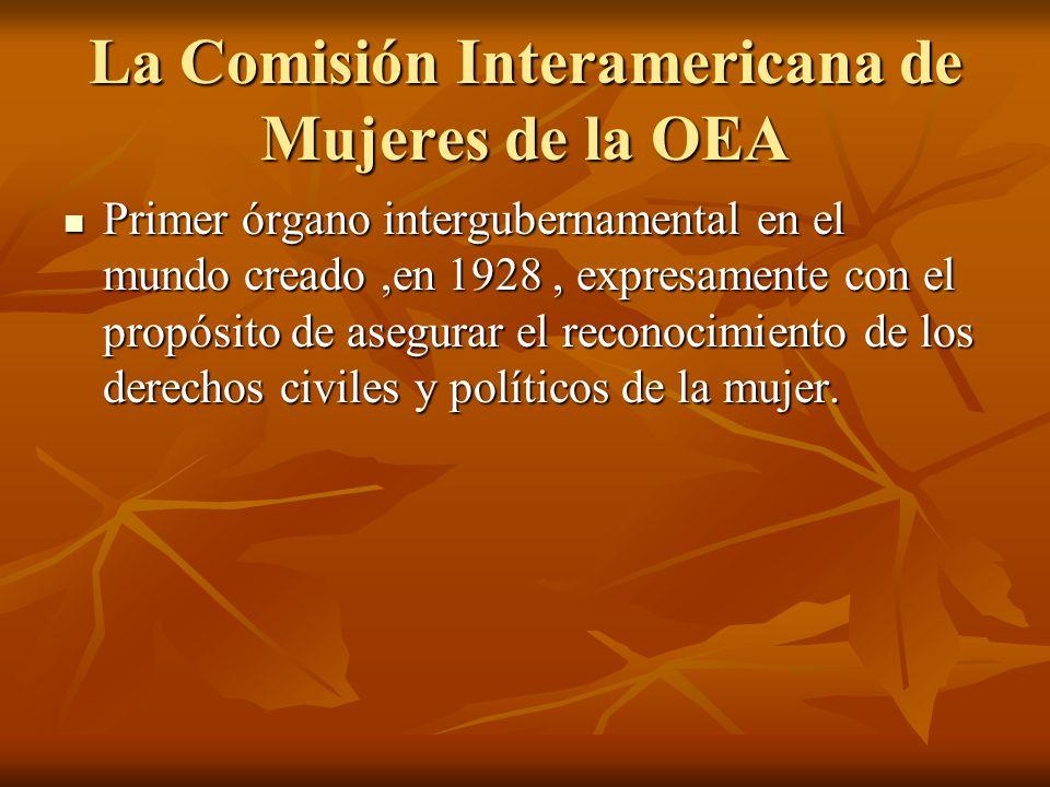 La Comisión Interamericana de Mujeres de la OEA Primer órgano intergubernamental en el mundo creado,en 1928, expresamente con el propósito de asegurar el reconocimiento de los derechos civiles y políticos de la mujer.