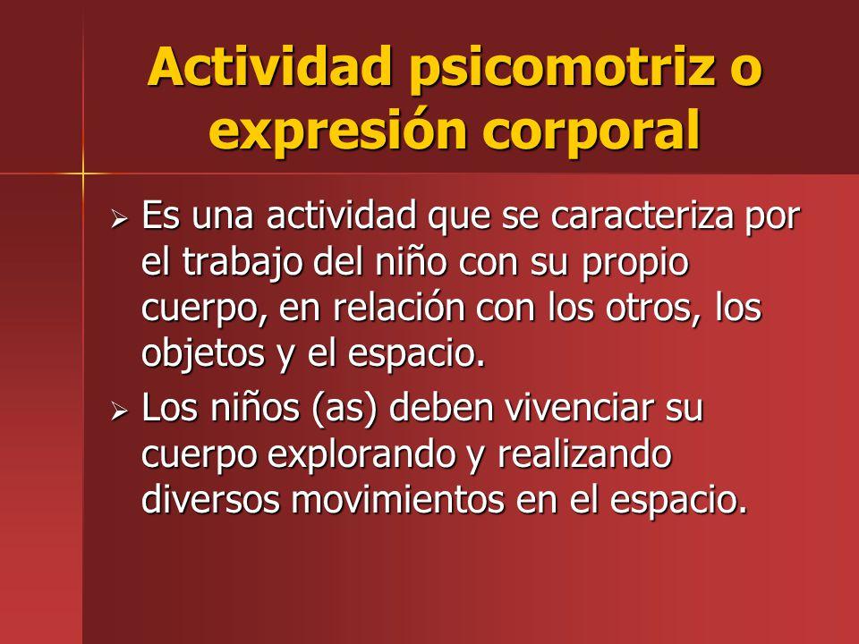 Actividad psicomotriz o expresión corporal Es una actividad que se caracteriza por el trabajo del niño con su propio cuerpo, en relación con los otros