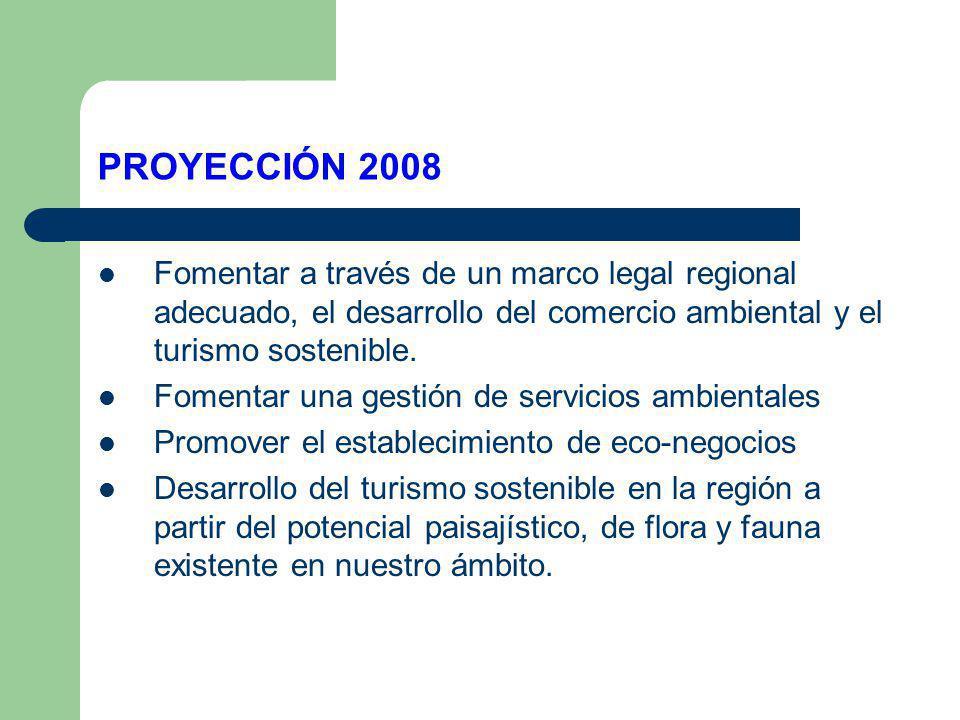 PROYECCIÓN 2008 Fomentar a través de un marco legal regional adecuado, el desarrollo del comercio ambiental y el turismo sostenible. Fomentar una gest