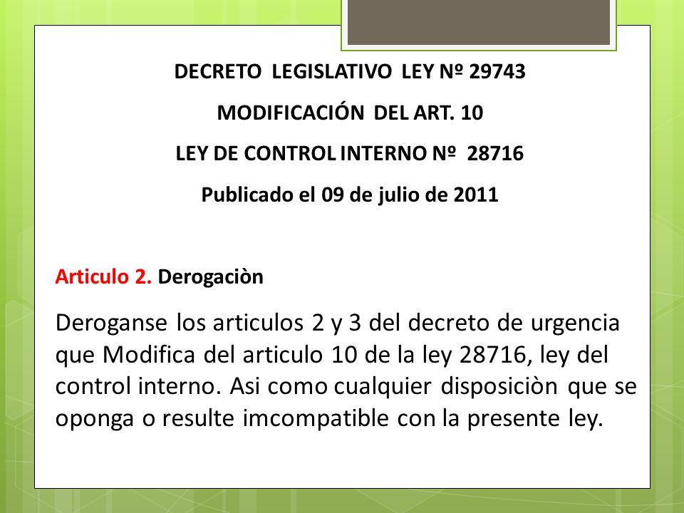 DECRETO LEGISLATIVO LEY Nº 29743 MODIFICACIÓN DEL ART. 10 LEY DE CONTROL INTERNO Nº 28716 Publicado el 09 de julio de 2011 Articulo 2. Derogaciòn Dero