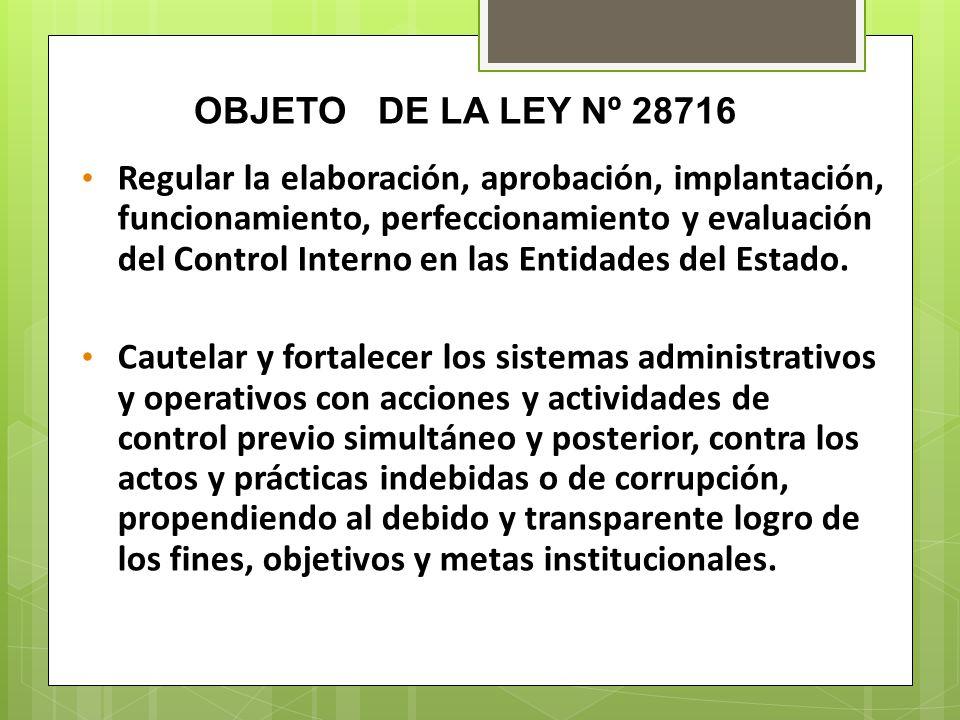OBJETO DE LA LEY Nº 28716 Regular la elaboración, aprobación, implantación, funcionamiento, perfeccionamiento y evaluación del Control Interno en las