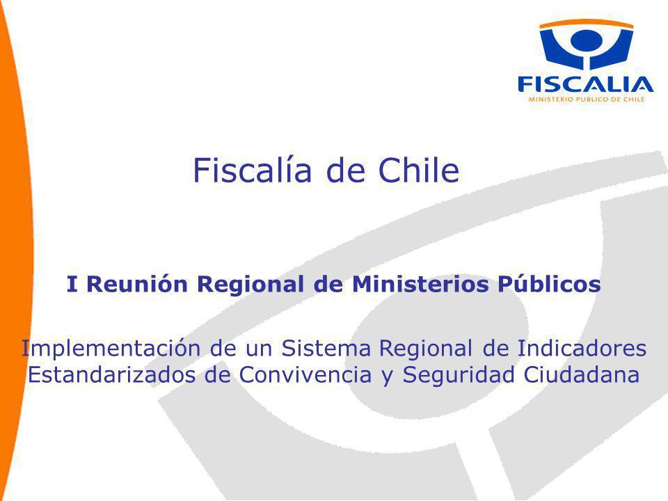 Fiscalía de Chile I Reunión Regional de Ministerios Públicos Implementación de un Sistema Regional de Indicadores Estandarizados de Convivencia y Seguridad Ciudadana