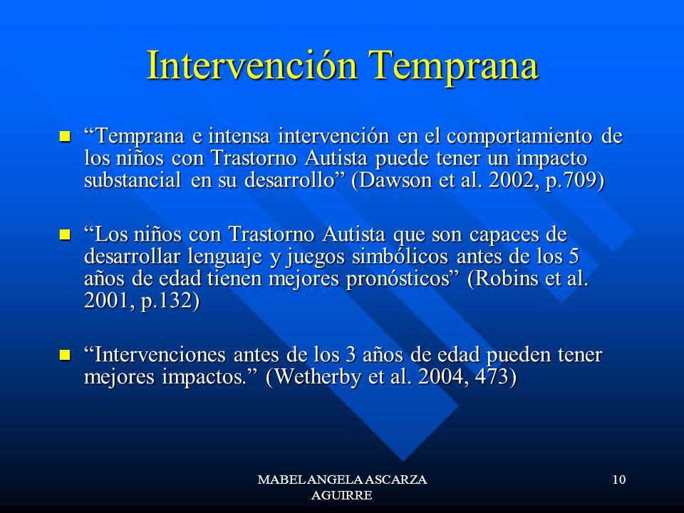 MABEL ANGELA ASCARZA AGUIRRE 10 Intervención Temprana Temprana e intensa intervención en el comportamiento de los niños con Trastorno Autista puede tener un impacto substancial en su desarrollo (Dawson et al.