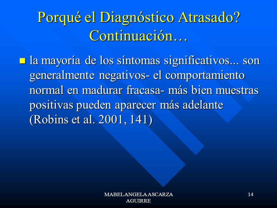 MABEL ANGELA ASCARZA AGUIRRE 14 Porqué el Diagnóstico Atrasado? Continuación… la mayoría de los síntomas significativos... son generalmente negativos-