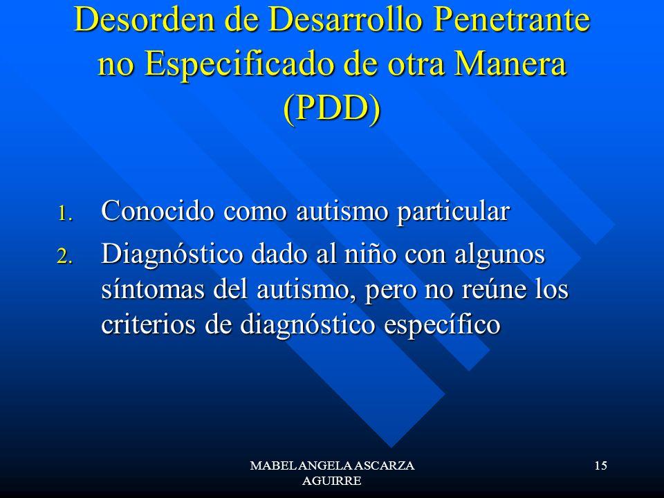 MABEL ANGELA ASCARZA AGUIRRE 15 Desorden de Desarrollo Penetrante no Especificado de otra Manera (PDD) 1. Conocido como autismo particular 2. Diagnóst