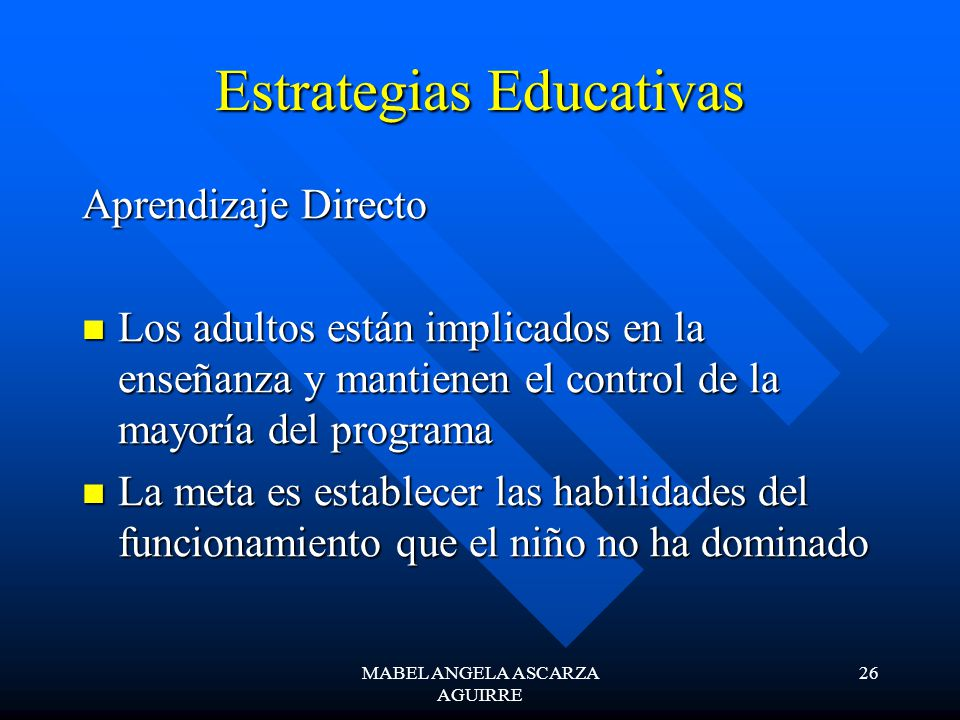 MABEL ANGELA ASCARZA AGUIRRE 26 Estrategias Educativas Aprendizaje Directo Los adultos están implicados en la enseñanza y mantienen el control de la m