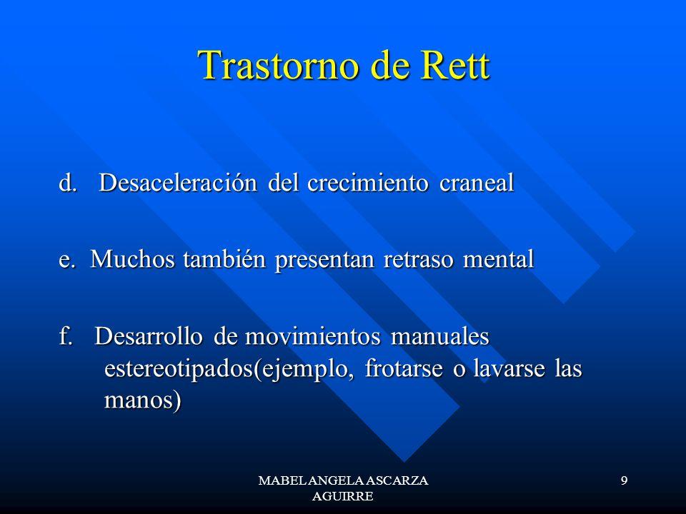 MABEL ANGELA ASCARZA AGUIRRE 9 Trastorno de Rett d. Desaceleración del crecimiento craneal e. Muchos también presentan retraso mental f. Desarrollo de