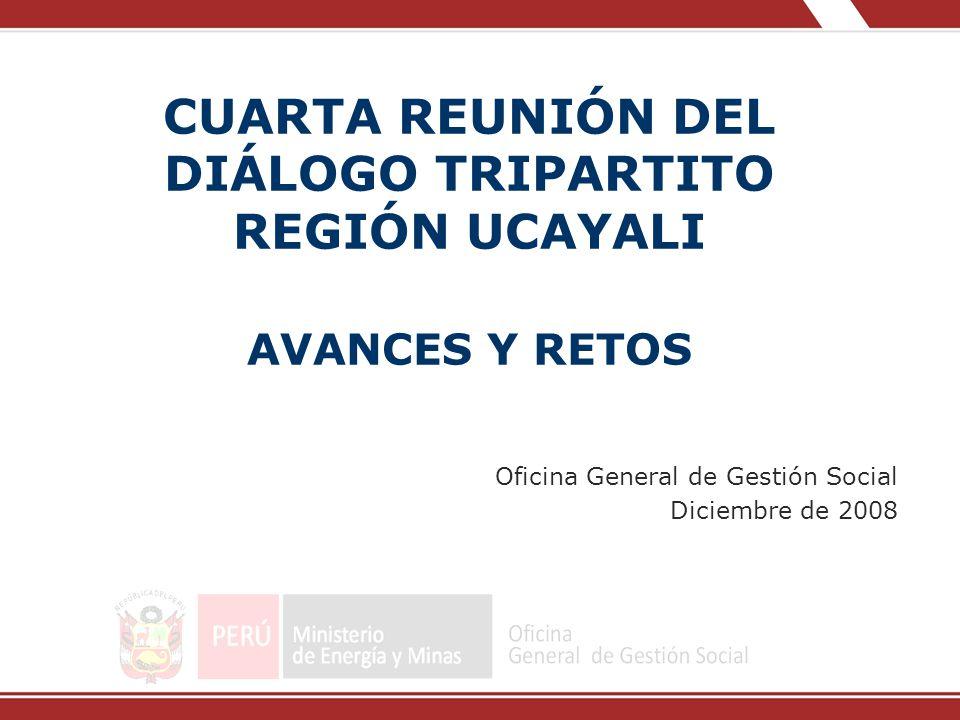 CUARTA REUNIÓN DEL DIÁLOGO TRIPARTITO REGIÓN UCAYALI AVANCES Y RETOS Oficina General de Gestión Social Diciembre de 2008