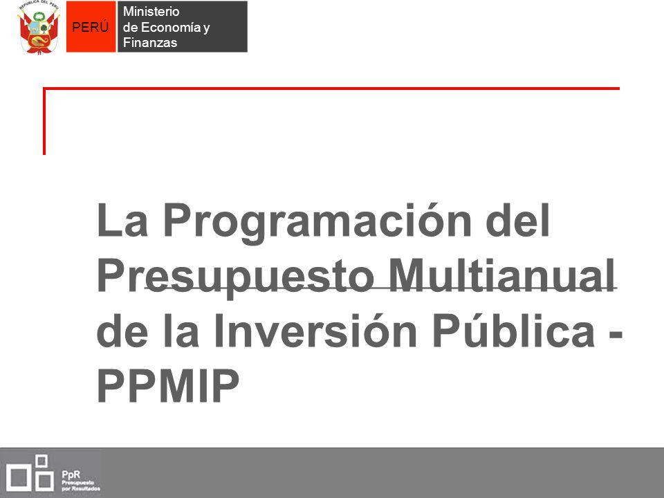 PERÚ Ministerio de Economía y Finanzas La Programación del Presupuesto Multianual de la Inversión Pública - PPMIP