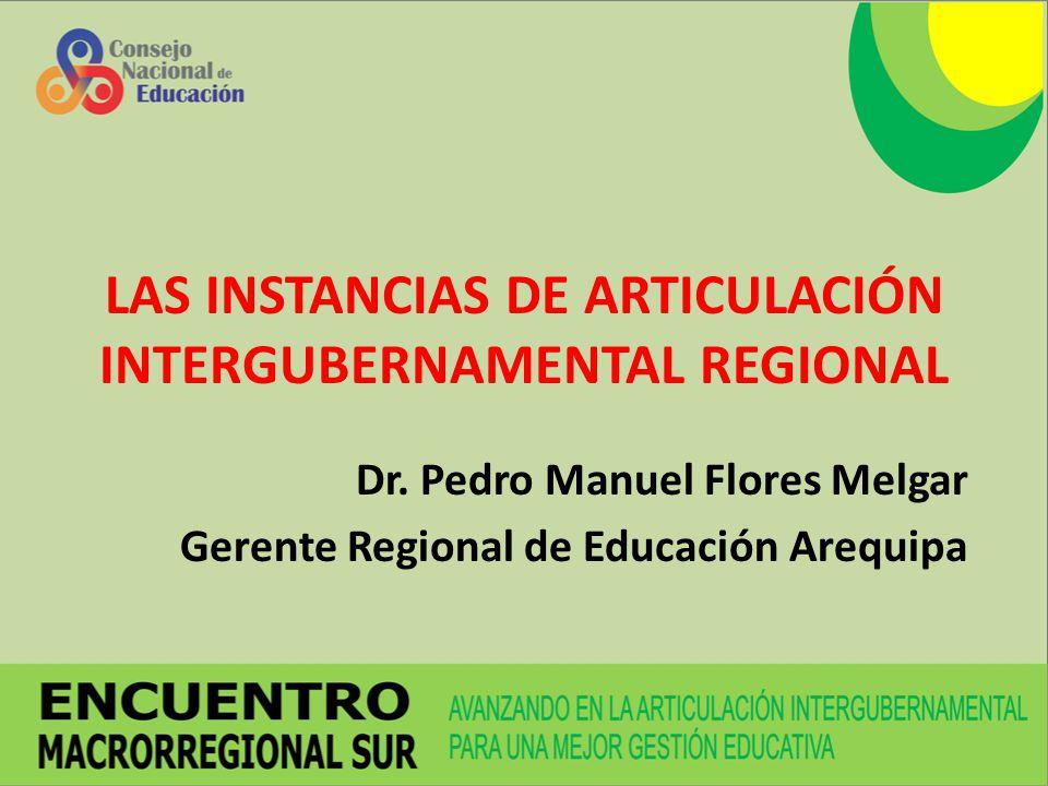 LAS INSTANCIAS DE ARTICULACIÓN INTERGUBERNAMENTAL REGIONAL Dr. Pedro Manuel Flores Melgar Gerente Regional de Educación Arequipa