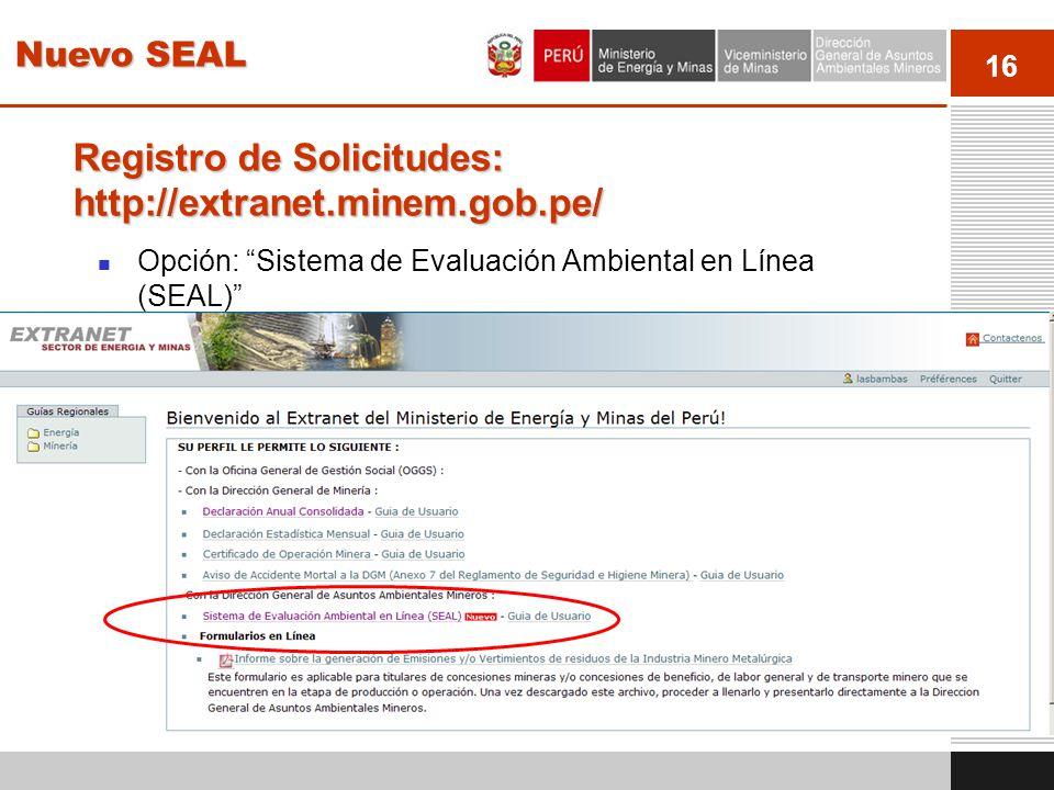 16 Registro de Solicitudes: http://extranet.minem.gob.pe/ Opción: Sistema de Evaluación Ambiental en Línea (SEAL) Nuevo SEAL