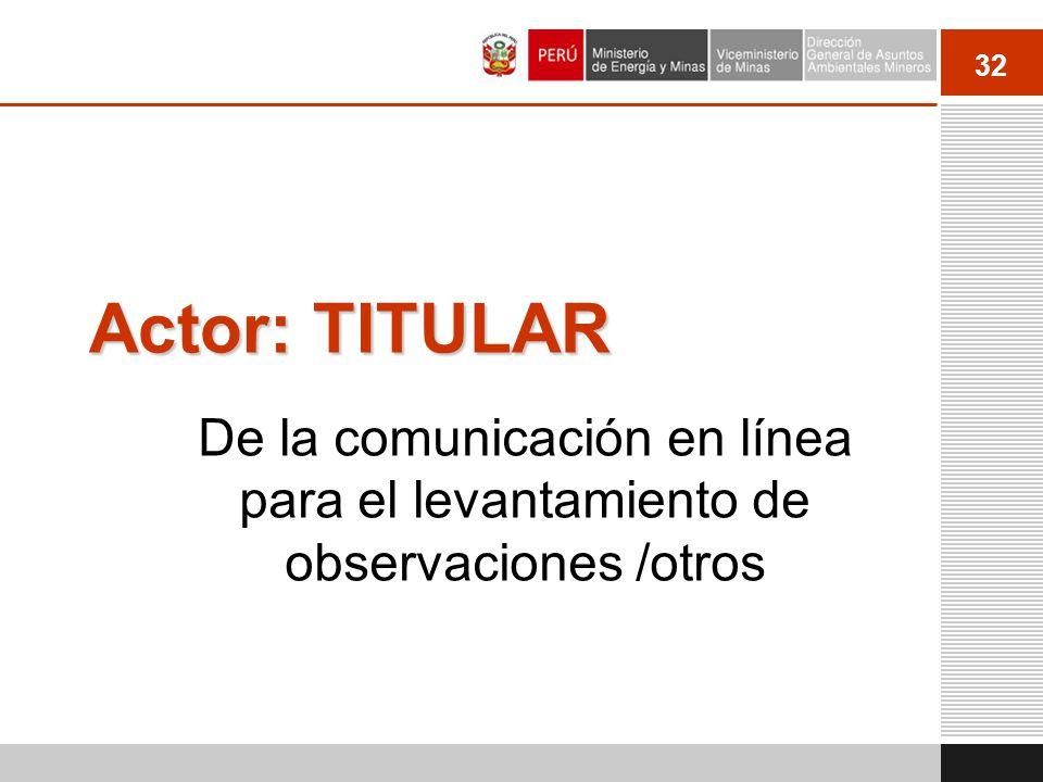 32 Actor: TITULAR De la comunicación en línea para el levantamiento de observaciones /otros