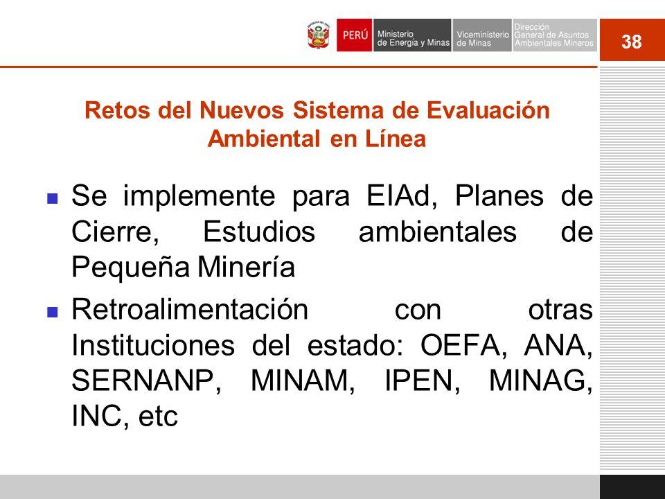 38 Retos del Nuevos Sistema de Evaluación Ambiental en Línea Se implemente para EIAd, Planes de Cierre, Estudios ambientales de Pequeña Minería Retroa
