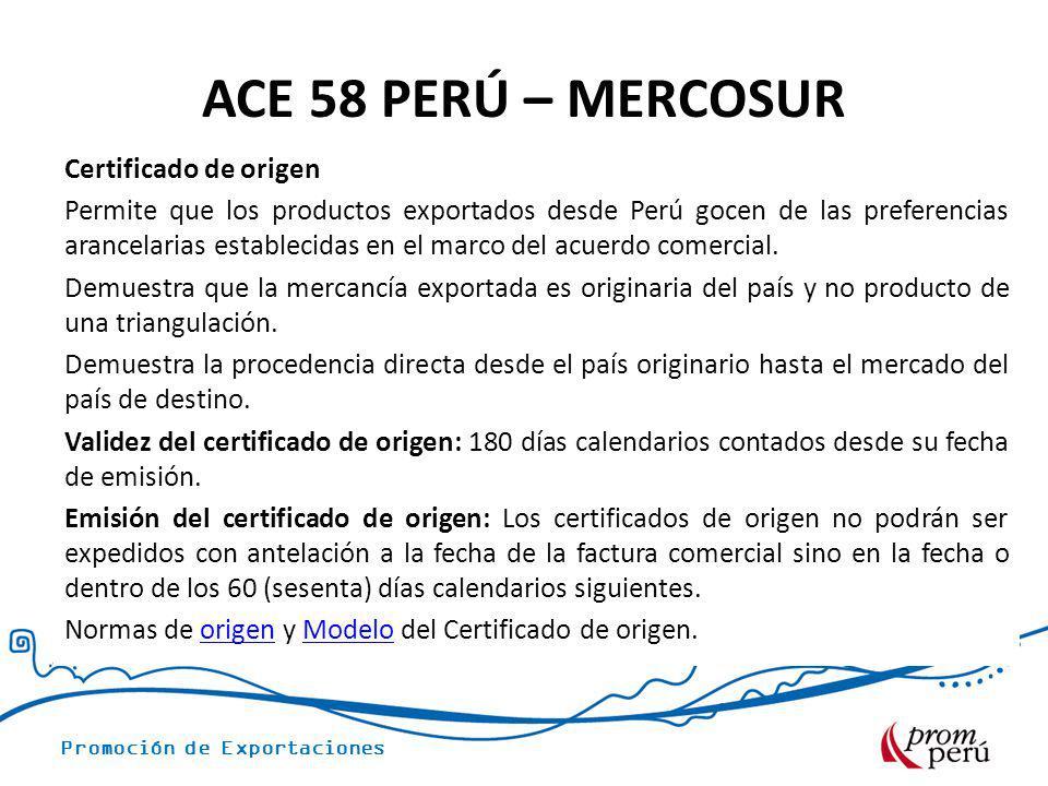 Promoción de Exportaciones ACE 58 PERÚ – MERCOSUR Certificado de origen Permite que los productos exportados desde Perú gocen de las preferencias aran