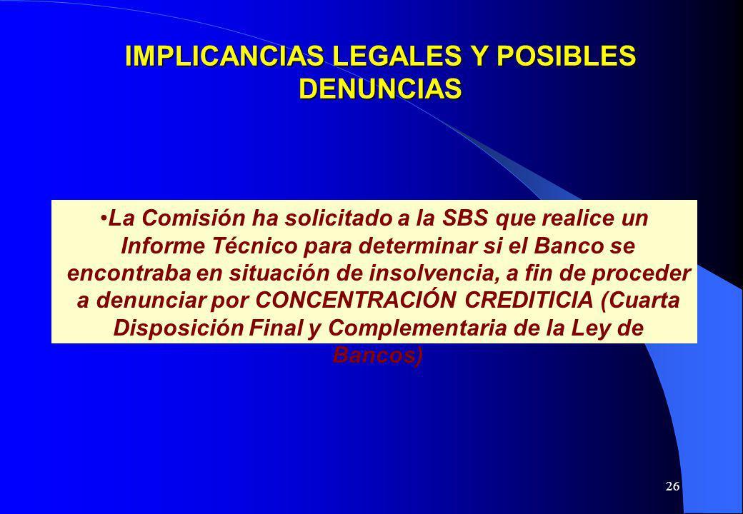26 IMPLICANCIAS LEGALES Y POSIBLES DENUNCIAS La Comisión ha solicitado a la SBS que realice un Informe Técnico para determinar si el Banco se encontra