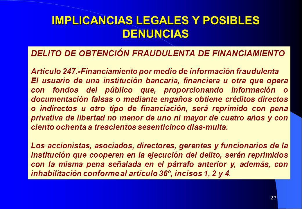 27 IMPLICANCIAS LEGALES Y POSIBLES DENUNCIAS DELITO DE OBTENCIÓN FRAUDULENTA DE FINANCIAMIENTO Artículo 247.-Financiamiento por medio de información f
