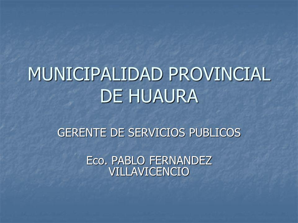 MUNICIPALIDAD PROVINCIAL DE HUAURA GERENTE DE SERVICIOS PUBLICOS Eco. PABLO FERNANDEZ VILLAVICENCIO