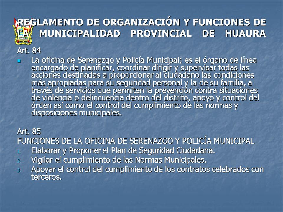REGLAMENTO DE ORGANIZACIÓN Y FUNCIONES DE LA MUNICIPALIDAD PROVINCIAL DE HUAURA Art. 84 La oficina de Serenazgo y Policía Municipal; es el órgano de l