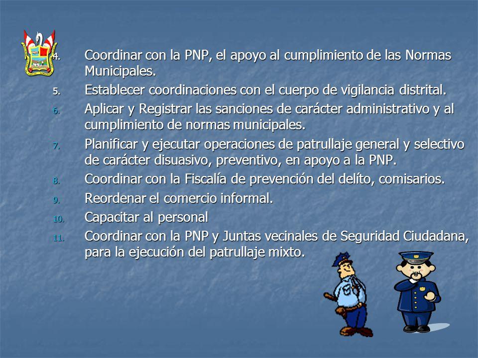 4. Coordinar con la PNP, el apoyo al cumplimiento de las Normas Municipales. 5. Establecer coordinaciones con el cuerpo de vigilancia distrital. 6. Ap