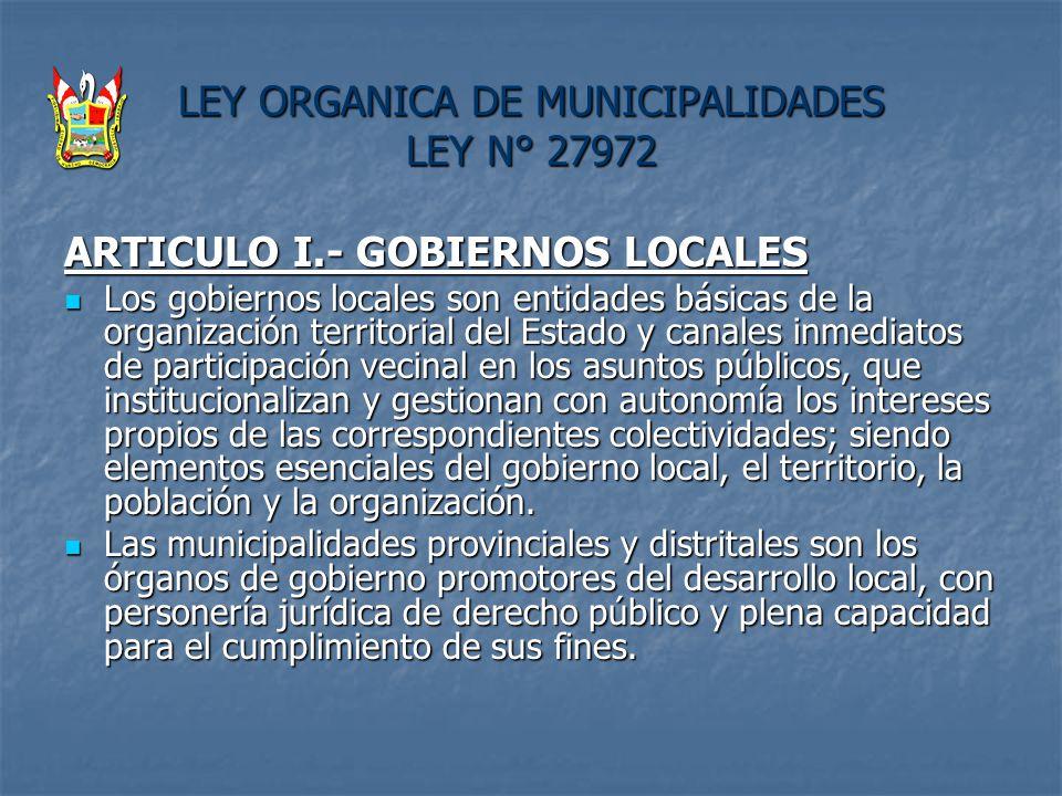 LEY ORGANICA DE MUNICIPALIDADES LEY N° 27972 ARTICULO I.- GOBIERNOS LOCALES Los gobiernos locales son entidades básicas de la organización territorial