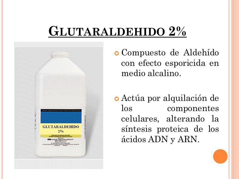 G LUTARALDEHIDO 2% Compuesto de Aldehído con efecto esporicida en medio alcalino. Actúa por alquilación de los componentes celulares, alterando la sín