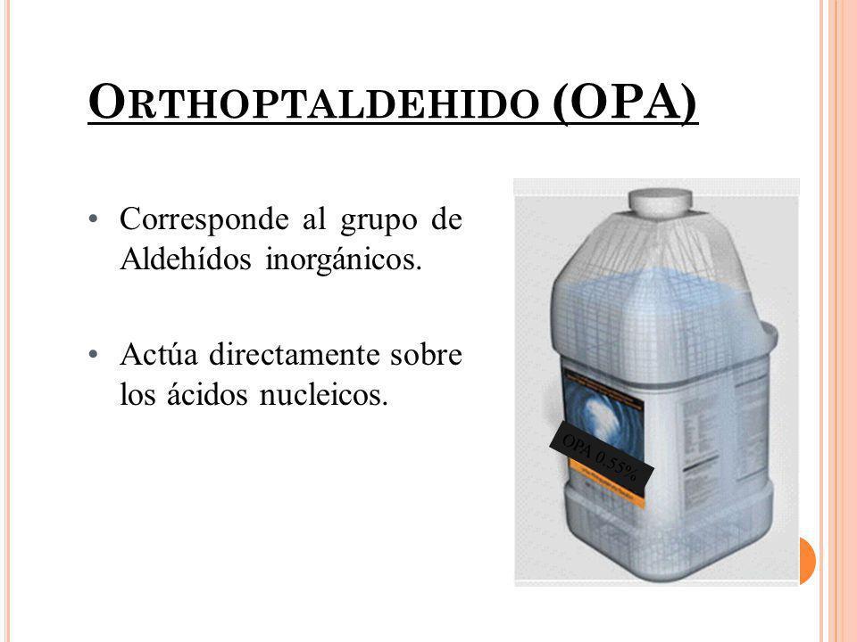 O RTHOPTALDEHIDO (OPA) OPA 0.55% Corresponde al grupo de Aldehídos inorgánicos. Actúa directamente sobre los ácidos nucleicos.