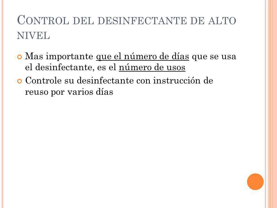 C ONTROL DEL DESINFECTANTE DE ALTO NIVEL Mas importante que el número de días que se usa el desinfectante, es el número de usos Controle su desinfecta