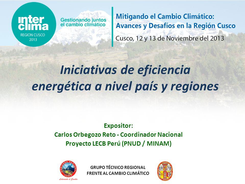 GRUPO TÉCNICO REGIONAL FRENTE AL CAMBIO CLIMÁTICO Iniciativas de eficiencia energética a nivel país y regiones Expositor: Carlos Orbegozo Reto - Coord