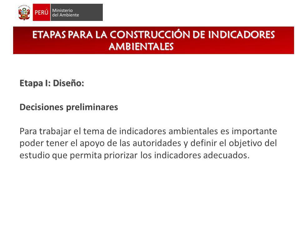 ETAPAS PARA LA CONSTRUCCIÓN DE INDICADORES AMBIENTALES Etapa I: Diseño: Decisiones preliminares Para trabajar el tema de indicadores ambientales es im