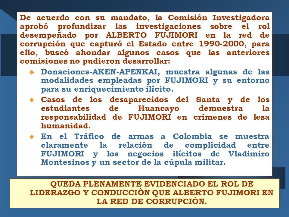De acuerdo con su mandato, la Comisión Investigadora aprobó profundizar las investigaciones sobre el rol desempeñado por ALBERTO FUJIMORI en la red de