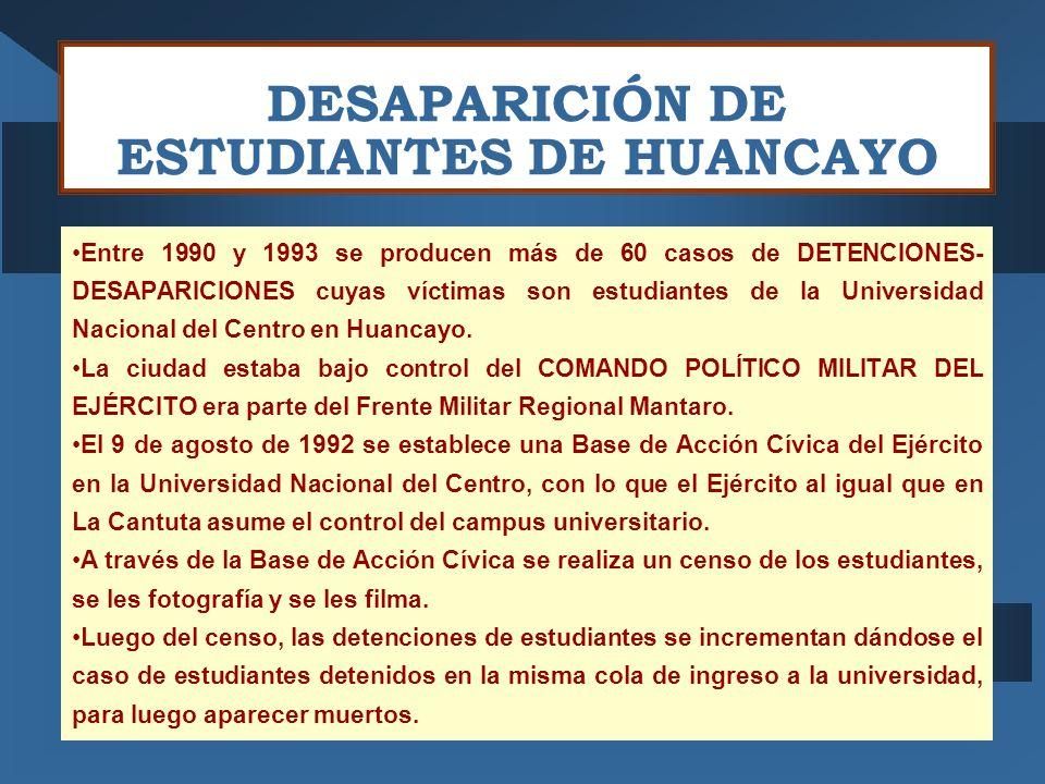 DESAPARICIÓN DE ESTUDIANTES DE HUANCAYO Entre 1990 y 1993 se producen más de 60 casos de DETENCIONES- DESAPARICIONES cuyas víctimas son estudiantes de