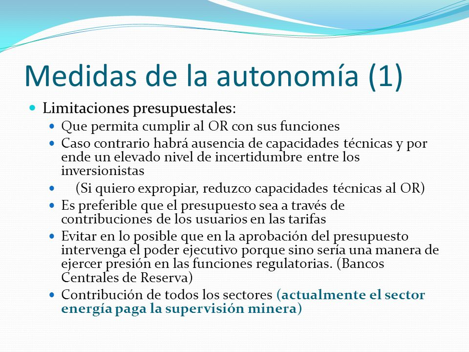 Medidas de la autonomía (1) Limitaciones presupuestales: Que permita cumplir al OR con sus funciones Caso contrario habrá ausencia de capacidades técn