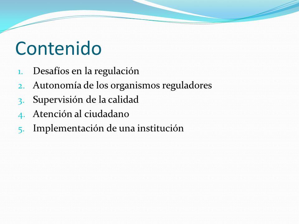 Contenido 1. Desafíos en la regulación 2. Autonomía de los organismos reguladores 3. Supervisión de la calidad 4. Atención al ciudadano 5. Implementac