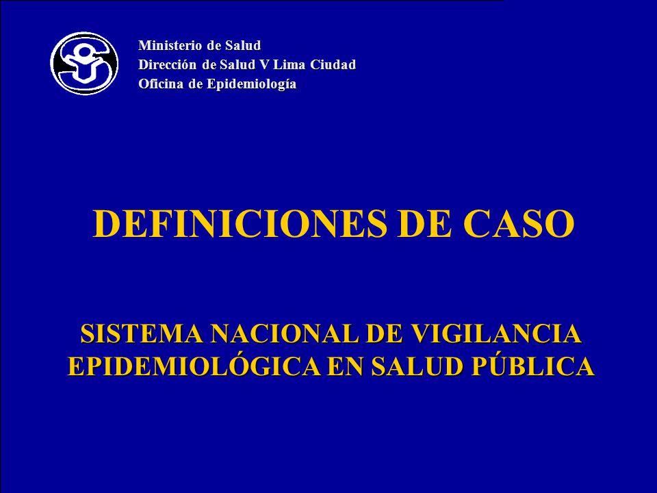 DEFINICIONES DE CASO SISTEMA NACIONAL DE VIGILANCIA EPIDEMIOLÓGICA EN SALUD PÚBLICA Ministerio de Salud Dirección de Salud V Lima Ciudad Oficina de Ep