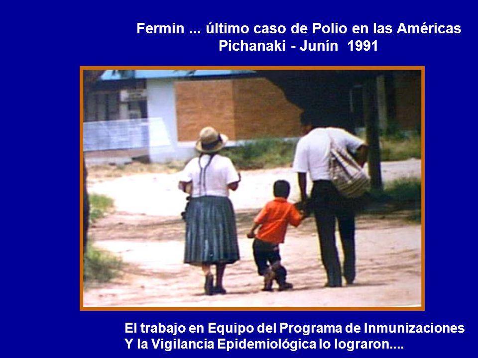 Fermin... último caso de Polio en las Américas Pichanaki - Junín 1991 El trabajo en Equipo del Programa de Inmunizaciones Y la Vigilancia Epidemiológi